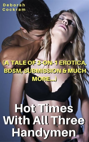 Hot Times With The Three Handymen: (A Tale of 3-on-1 Erotica, BDSM, Submission & Much More)