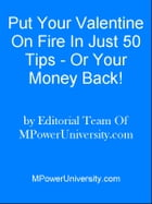 Put Your Valentine On Fire In Just 50 Tips Or Your Money Back! by Editorial Team Of MPowerUniversity.com