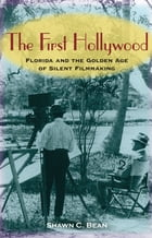 The First Hollywood: Florida and the Golden Age of Silent Filmmaking by Shawn C Bean