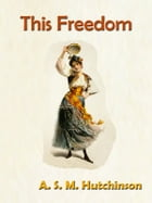 This Freedom by A. S. M. Hutchinson [Annotated] by A. S. M. Hutchinson