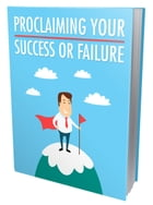 Proclaiming Your Success Or Failure by Anonymous