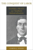 The Conquest of Labor: Daniel Pratt and Southern Industrialization