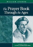 Prayer Book Through the Ages: A Revised Edition of the Story of the Real Prayer Book by William Sydnor