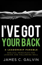 I've Got Your Back: Biblical Principles for Leading and Following Well by James C. Galvin