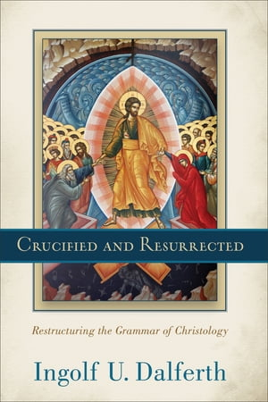 Crucified and Resurrected Restructuring the Grammar of Christology