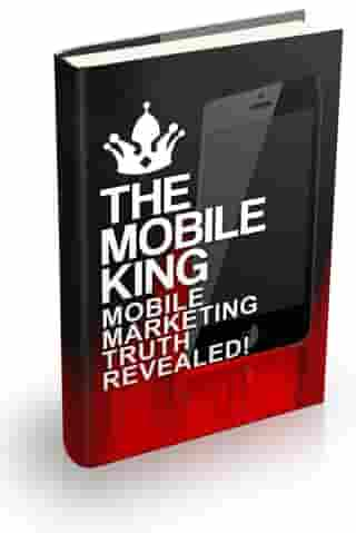 The Mobile King: Mobile Marketing Truth Revealed by Robert George