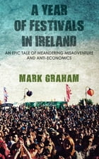 A Year of Festivals In Ireland: An Epic Tale of Meandering Misadventure and Anti-Economics by Mark Graham