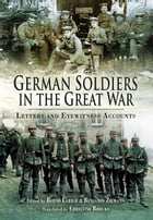German Soldiers in the Great War: Letters and Eye Witness Accounts by Ulrich, Bernd