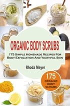 Organic Body Scrubs: 175 Simple Homemade Recipes For Body Exfoliation And Youthful Skin by Rhoda Meyer