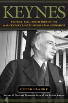 Keynes: The Rise, Fall, and Return of the 20th Century's Most Influential Economist by Peter Clarke