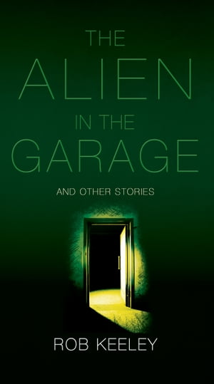 The Alien in the Garage and Other Stories Rob Keeley