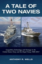 A Tale Of Two Navies: Geopolitics, Technology, and Strategy in the United States Navy and the Royal Navy, 1960-2015 by Anthony Wells