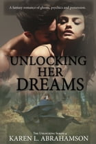 Unlocking her Dreams: A fantasy romance of ghosts, psychics and possession. by Karen L. Abrahamson