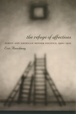 Book The Refuge of Affections: Family and American Reform Politics, 1900--1920 by Eric Rauchway