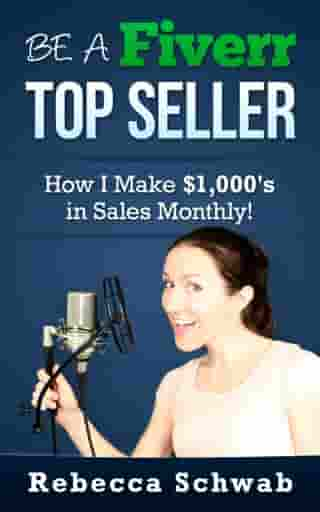 Be a Fiverr Top Seller: How I Make Thousands in Sales Monthly! by Rebecca Schwab