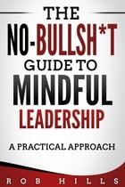 The No-Bullsh*t Guide To Mindful Leadership: A Practical Approach by Rob Hills