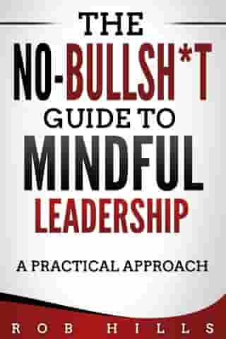 The No-Bullsh*t Guide To Mindful Leadership: A Practical Approach