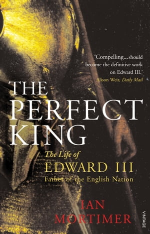 The Perfect King The Life of Edward III,  Father of the English Nation