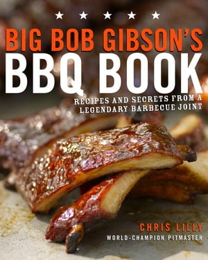 Big Bob Gibson's BBQ Book: Recipes and Secrets from a Legendary Barbecue Joint: A Cookbook by Chris Lilly