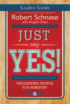 Just Say Yes! Leader Guide: Unleashing People for Ministry by Robert Schnase