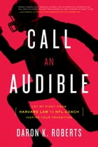 Call an Audible: Let My Pivot from Harvard Law to NFL Coach Inspire Your Transition by Daron K. Roberts
