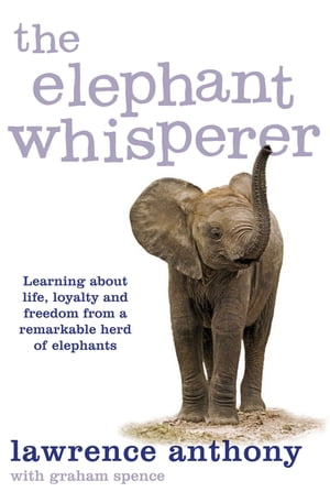 The Elephant Whisperer Learning About Life,  Loyalty and Freedom From a Remarkable Herd of Elephants