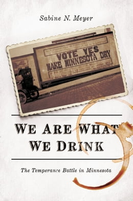 Book We Are What We Drink: The Temperance Battle in Minnesota by Sabine N. Meyer