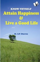Know Thyself - Attain Hapiness & Live A Good Life by Dr. A. P. Sharma
