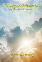The Deeper Christian Life: An Aid to its Attainment by Andrew Murray