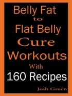 Belly Fat to Flat Belly Cure Workouts With 160 Recipes by Josh Gruen