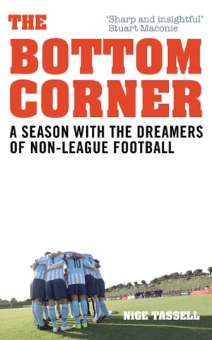The Bottom Corner A Season with the Dreamers of Non-League Football