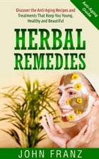 Herbal Remedies: Discover the Anti-Aging Recipes and Treatments That Keep You Young, Health and Beautiful by John Franz