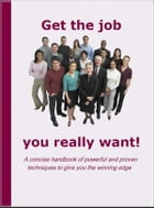 Get the Job You Really Want: A concise Handbook of powerful and proven techniques to give you the winning edge by John Butterworth