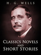 H. G. Wells: Classics Novels and Short Stories by H. G. Wells