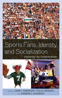 Book Sports Fans, Identity, and Socialization: Exploring the Fandemonium by Adam C. Earnheardt
