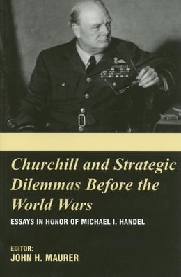 Book Churchill and the Strategic Dilemmas Before the World Wars by Maurer, John H.