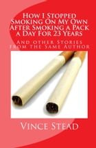 How I Stopped Smoking On My Own After Smoking A Pack A Day For 23 Years by Vince Stead