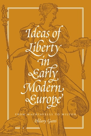 Ideas of Liberty in Early Modern Europe From Machiavelli to Milton