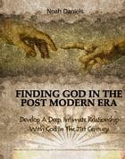 Finding God In The Post Modern Era: Develop A Deep, Intimate Relationship With God In The 21st Century by Noah Daniels