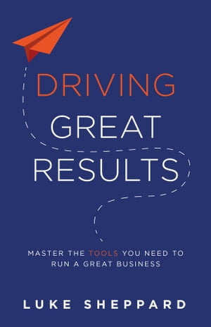 Driving Great Results: Master the Tools You Need to Run a Great Business