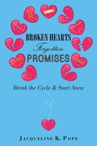 Broken Hearts Forgotten Promises: Break the Cycle & Start Anew by Jacqueline K. Pope