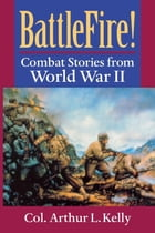 BattleFire!: Combat Stories from World War II by Arthur L. Kelly