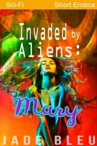 Invaded by Aliens: Mary: Alien Forces, #3 by Jade Bleu