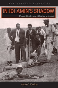 In Idi Amin's Shadow: Women, Gender, and Militarism in Uganda