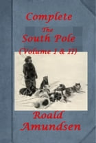 The South Pole (Complete Volume I & II) (Illustrated) by Roald Amundsen