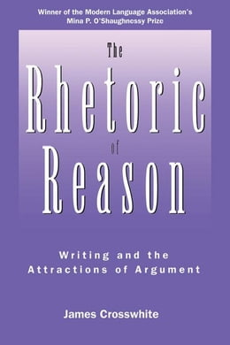 Book The Rhetoric of Reason: Writing and the Attractions of Argument by Crosswhite, James R.