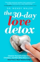 The 30-Day Love Detox: Cleanse Yourself of Bad Boys, Cheaters, and Men Who Won't Commit -- And Find A Real Relationship by Wendy Walsh
