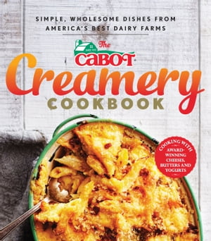The Cabot Creamery Cookbook: Simple, Wholesome Dishes from America's Best Dairy Farms by Cabot Creamery