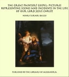 The Great Painters' Gospel: Pictures Representing Scenes and Incidents in the Life of Our Lord…