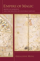 Empire of Magic: Medieval Romance and the Politics of Cultural Fantasy by Geraldine Heng